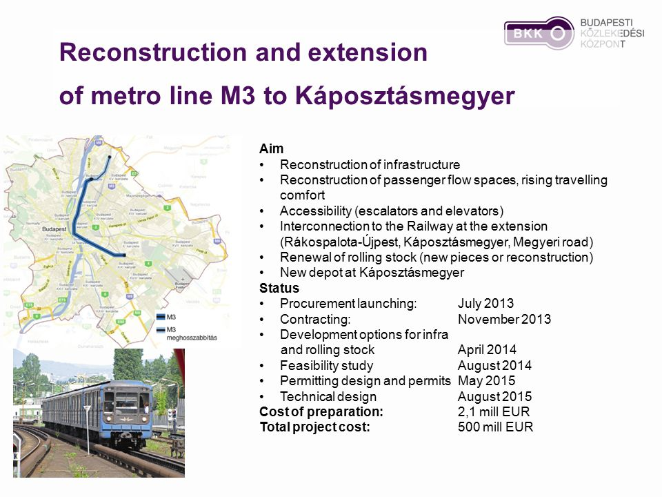Reconstruction and extension of metro line M3 to Káposztásmegyer Aim Reconstruction of infrastructure Reconstruction of passenger flow spaces, rising travelling comfort Accessibility (escalators and elevators) Interconnection to the Railway at the extension (Rákospalota-Újpest, Káposztásmegyer, Megyeri road) Renewal of rolling stock (new pieces or reconstruction) New depot at Káposztásmegyer Status Procurement launching:July 2013 Contracting: November 2013 Development options for infra and rolling stock April 2014 Feasibility studyAugust 2014 Permitting design and permits May 2015 Technical design August 2015 Cost of preparation:2,1 mill EUR Total project cost:500 mill EUR