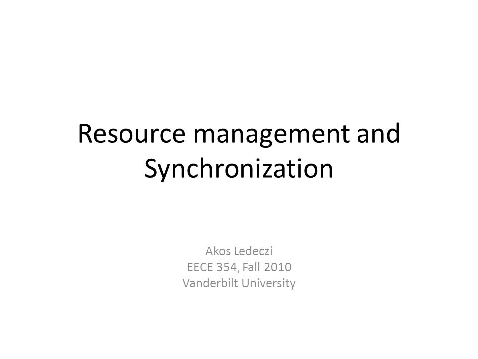 Resource management and Synchronization Akos Ledeczi EECE 354, Fall 2010 Vanderbilt University
