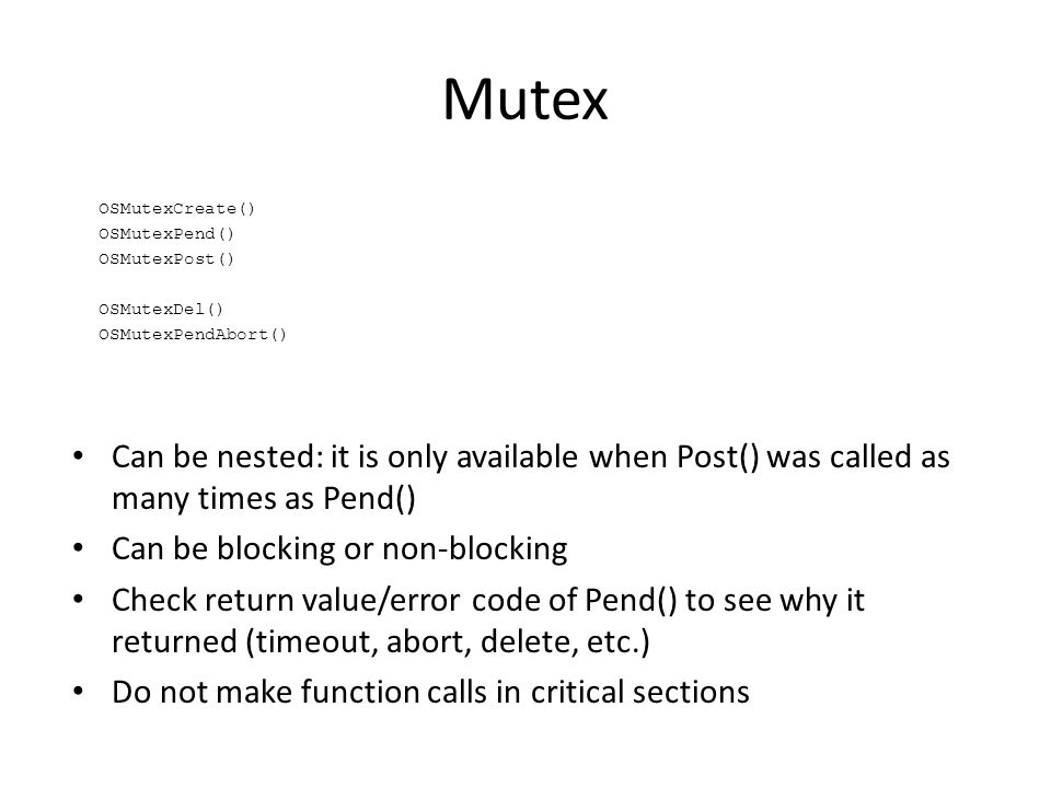 Mutex Can be nested: it is only available when Post() was called as many times as Pend() Can be blocking or non-blocking Check return value/error code of Pend() to see why it returned (timeout, abort, delete, etc.) Do not make function calls in critical sections OSMutexCreate() OSMutexPend() OSMutexPost() OSMutexDel() OSMutexPendAbort()