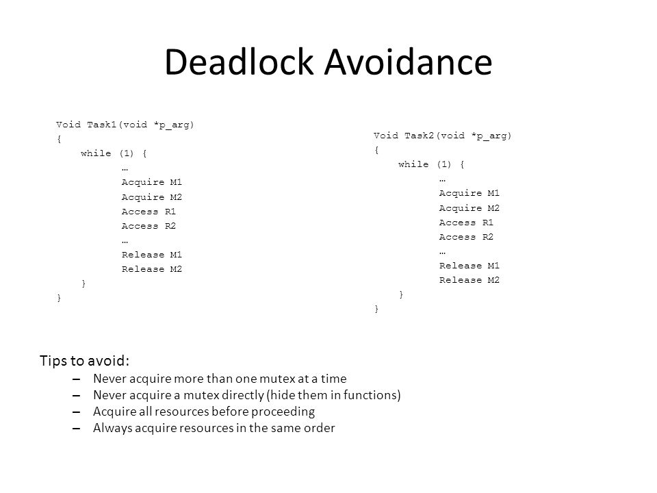 Deadlock Avoidance Void Task1(void *p_arg) { while (1) { … Acquire M1 Acquire M2 Access R1 Access R2 … Release M1 Release M2 } Void Task2(void *p_arg) { while (1) { … Acquire M1 Acquire M2 Access R1 Access R2 … Release M1 Release M2 } Tips to avoid: – Never acquire more than one mutex at a time – Never acquire a mutex directly (hide them in functions) – Acquire all resources before proceeding – Always acquire resources in the same order