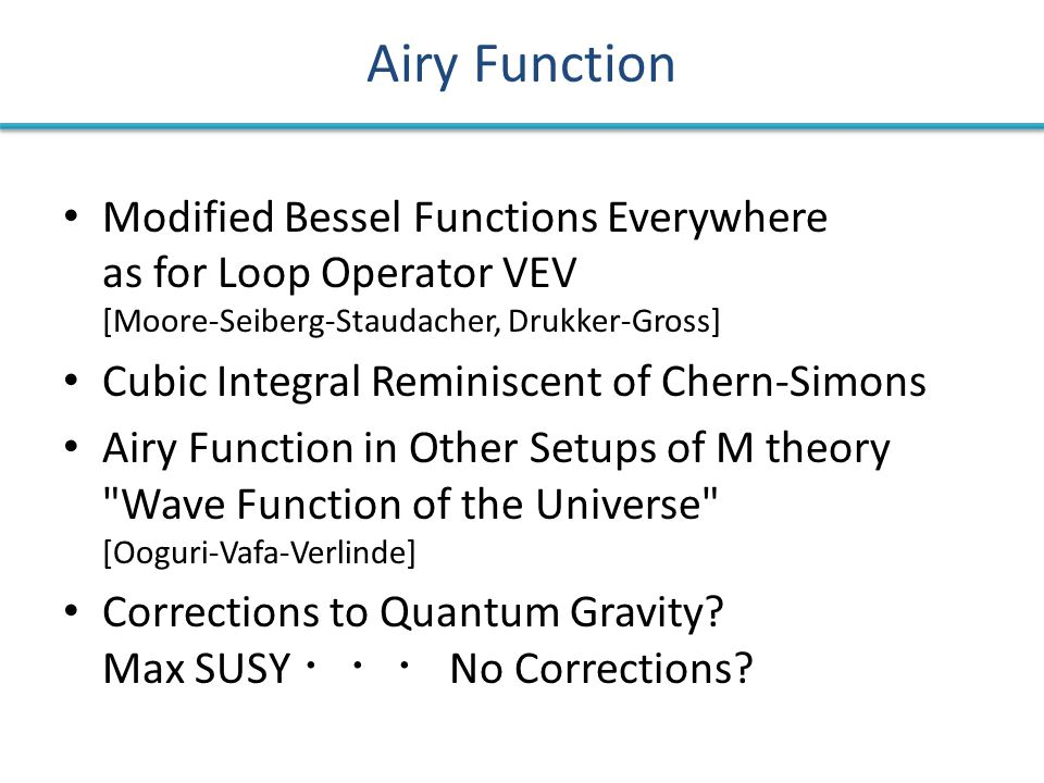 Airy Function Modified Bessel Functions Everywhere as for Loop Operator VEV [Moore-Seiberg-Staudacher, Drukker-Gross] Cubic Integral Reminiscent of Chern-Simons Airy Function in Other Setups of M theory Wave Function of the Universe [Ooguri-Vafa-Verlinde] Corrections to Quantum Gravity.