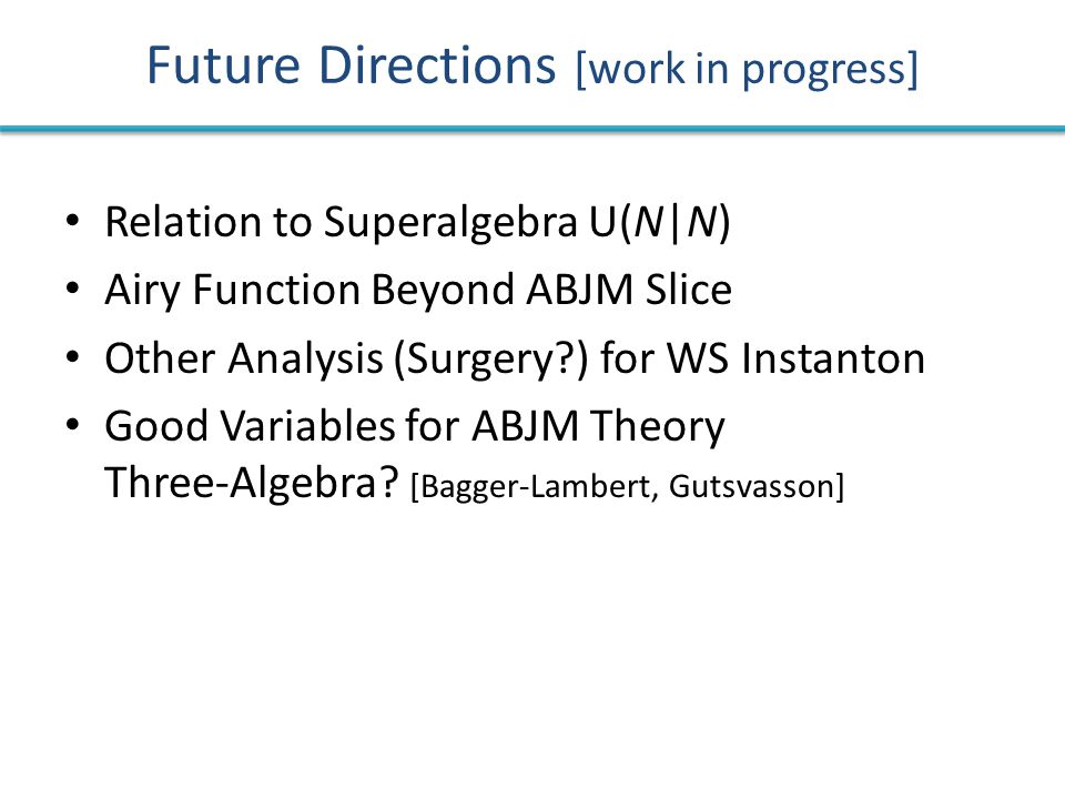 Future Directions [work in progress] Relation to Superalgebra U(N|N) Airy Function Beyond ABJM Slice Other Analysis (Surgery ) for WS Instanton Good Variables for ABJM Theory Three-Algebra.