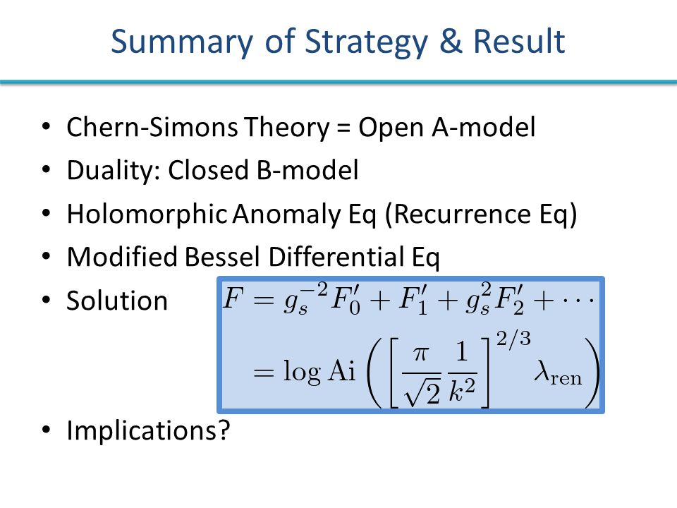 Summary of Strategy & Result Chern-Simons Theory = Open A-model Duality: Closed B-model Holomorphic Anomaly Eq (Recurrence Eq) Modified Bessel Differential Eq Solution Implications