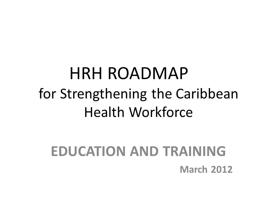 HRH ROADMAP for Strengthening the Caribbean Health Workforce EDUCATION AND TRAINING March 2012