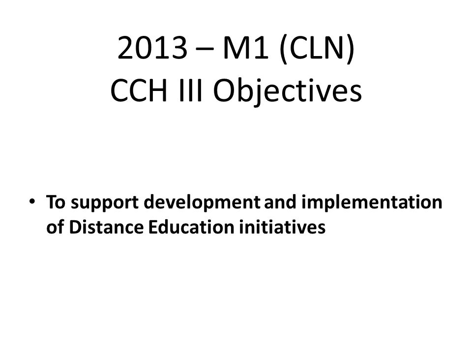 2013 – M1 (CLN) CCH III Objectives To support development and implementation of Distance Education initiatives
