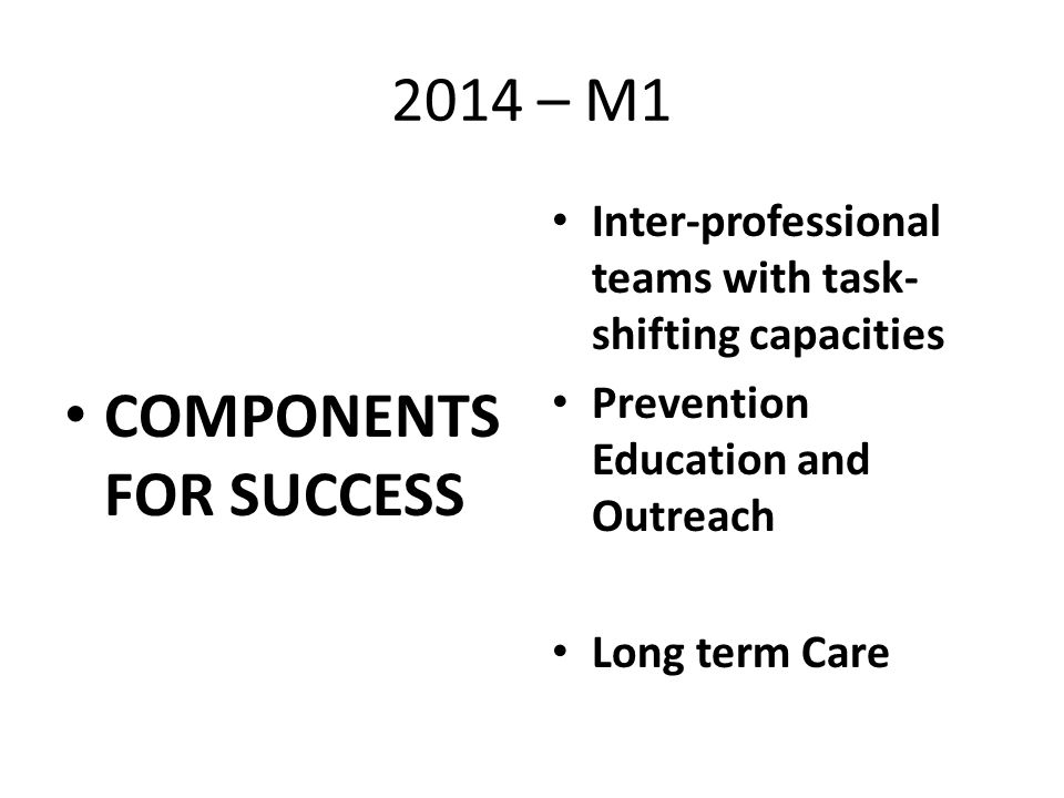 2014 – M1 COMPONENTS FOR SUCCESS Inter-professional teams with task- shifting capacities Prevention Education and Outreach Long term Care