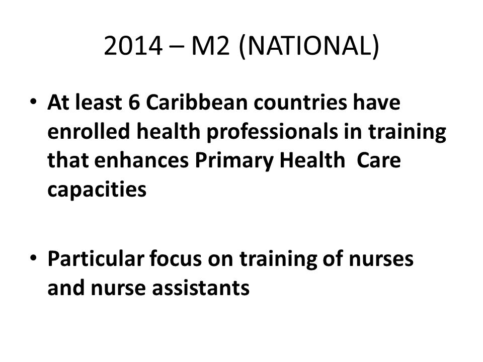 2014 – M2 (NATIONAL) At least 6 Caribbean countries have enrolled health professionals in training that enhances Primary Health Care capacities Particular focus on training of nurses and nurse assistants