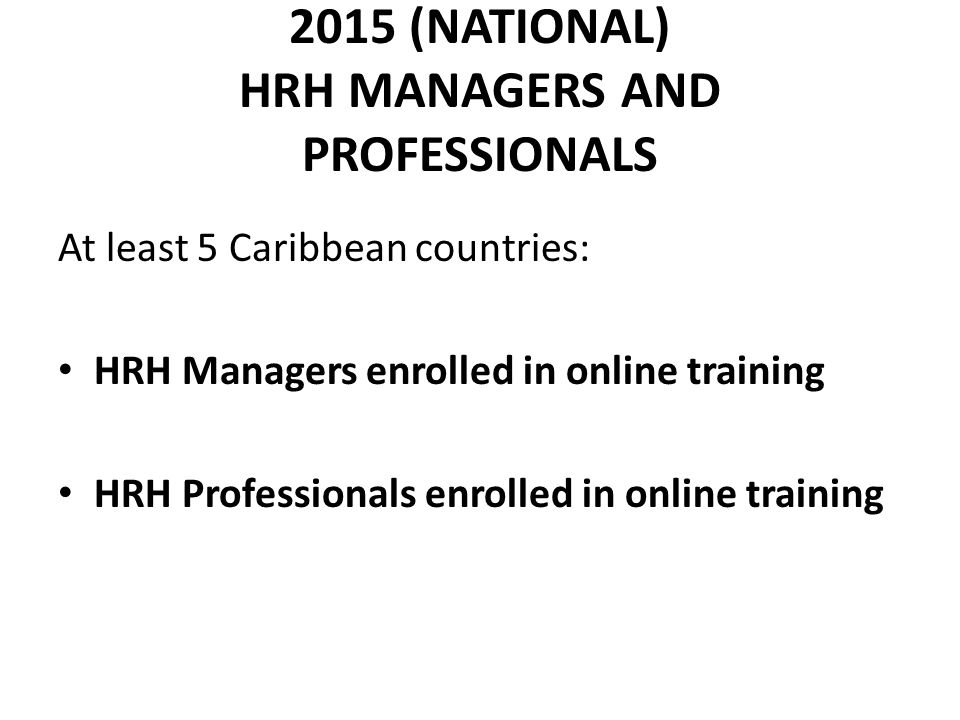 2015 (NATIONAL) HRH MANAGERS AND PROFESSIONALS At least 5 Caribbean countries: HRH Managers enrolled in online training HRH Professionals enrolled in online training
