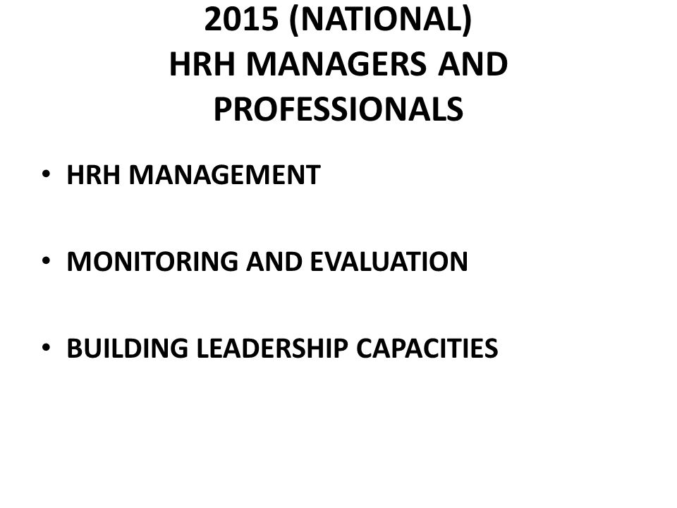 2015 (NATIONAL) HRH MANAGERS AND PROFESSIONALS HRH MANAGEMENT MONITORING AND EVALUATION BUILDING LEADERSHIP CAPACITIES