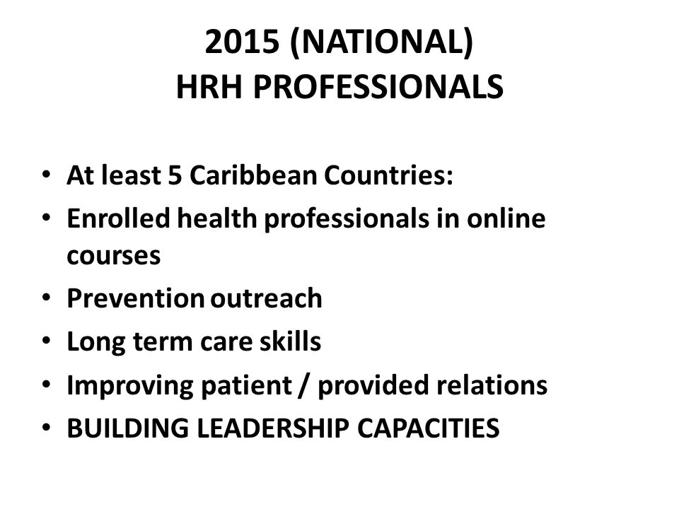2015 (NATIONAL) HRH PROFESSIONALS At least 5 Caribbean Countries: Enrolled health professionals in online courses Prevention outreach Long term care skills Improving patient / provided relations BUILDING LEADERSHIP CAPACITIES