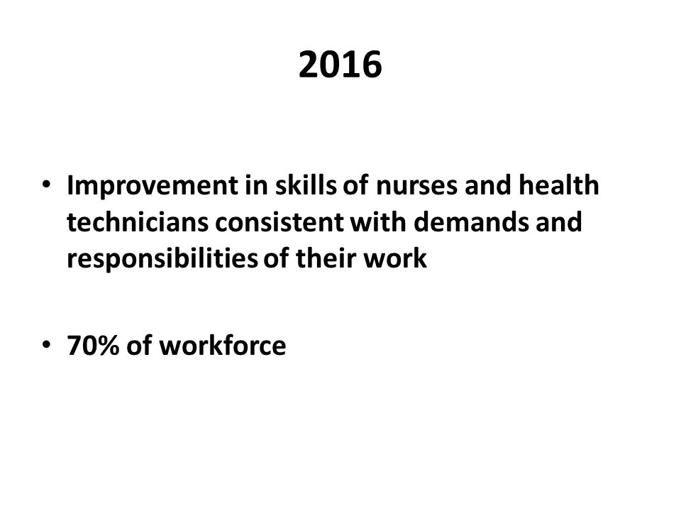 2016 Improvement in skills of nurses and health technicians consistent with demands and responsibilities of their work 70% of workforce