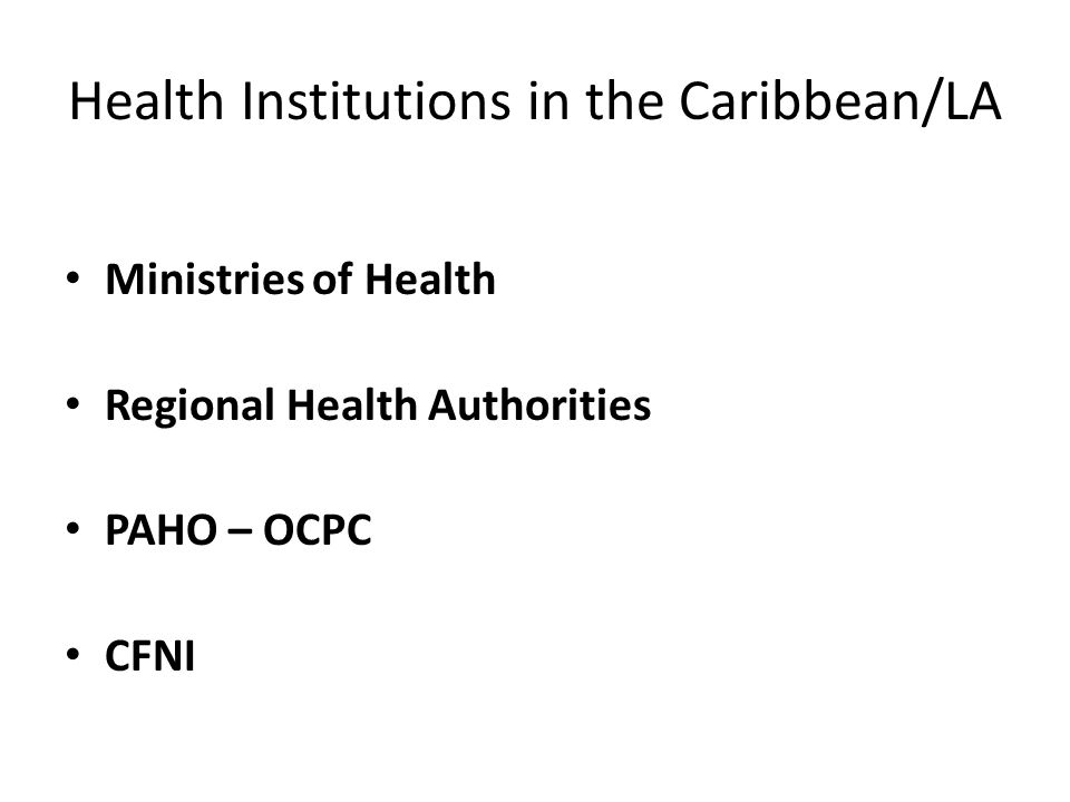 Health Institutions in the Caribbean/LA Ministries of Health Regional Health Authorities PAHO – OCPC CFNI