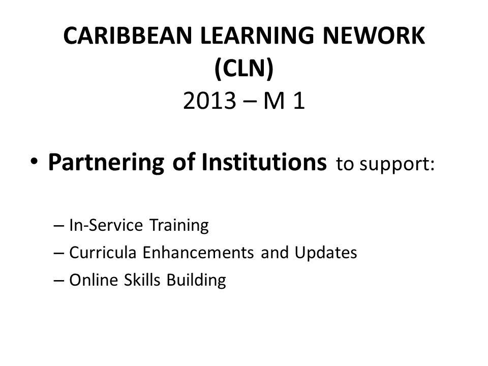 CARIBBEAN LEARNING NEWORK (CLN) 2013 – M 1 Partnering of Institutions to support: – In-Service Training – Curricula Enhancements and Updates – Online Skills Building
