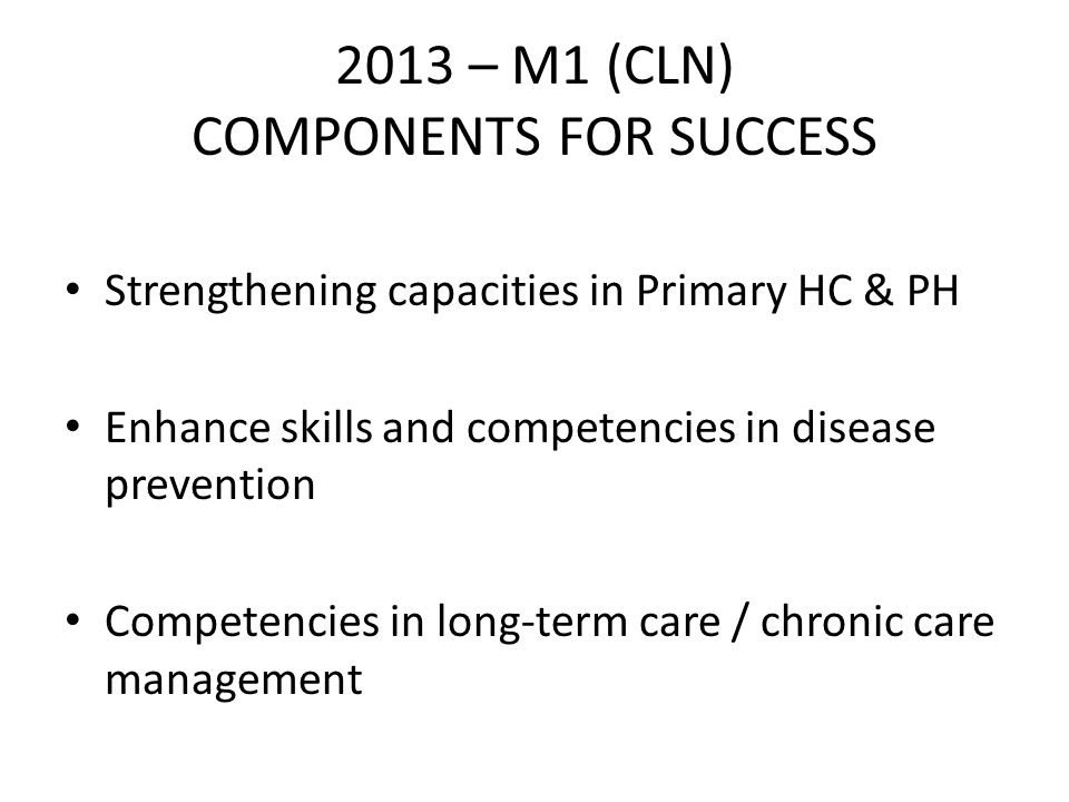 2013 – M1 (CLN) COMPONENTS FOR SUCCESS Strengthening capacities in Primary HC & PH Enhance skills and competencies in disease prevention Competencies in long-term care / chronic care management