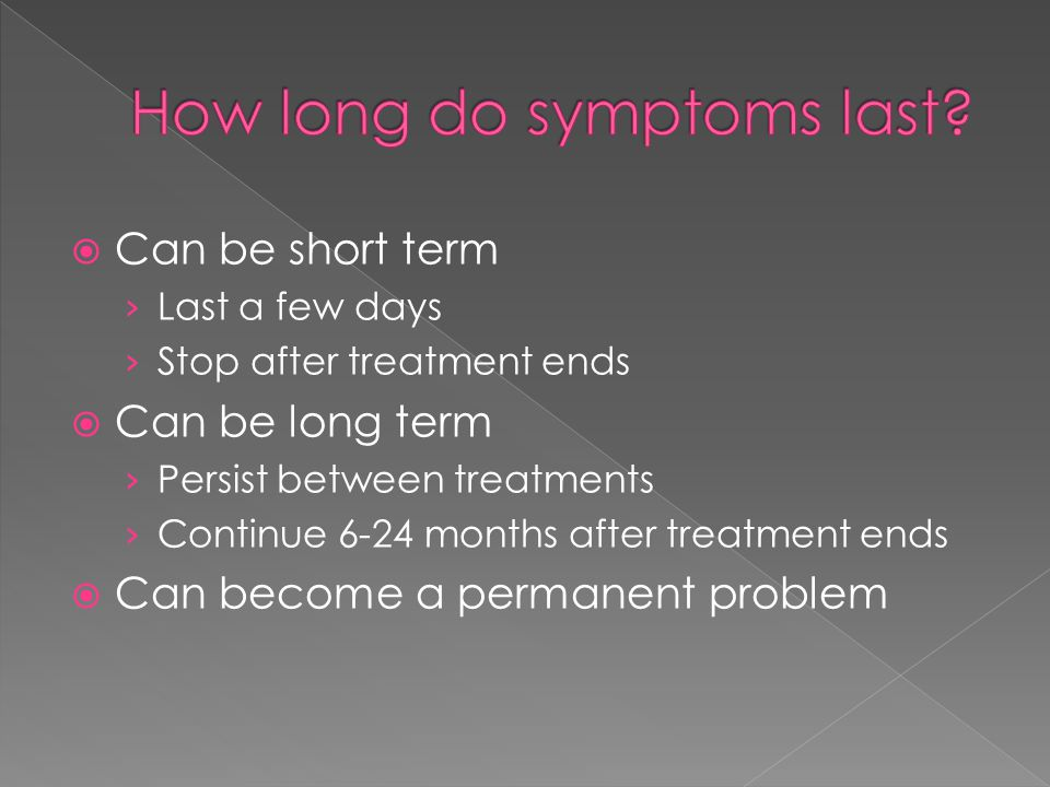  Can be short term › Last a few days › Stop after treatment ends  Can be long term › Persist between treatments › Continue 6-24 months after treatment ends  Can become a permanent problem