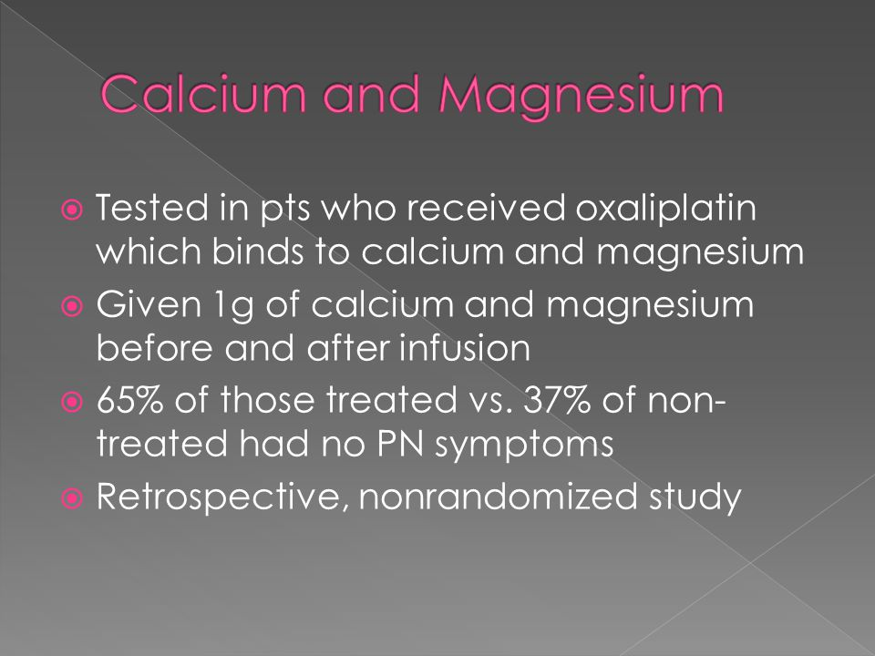  Tested in pts who received oxaliplatin which binds to calcium and magnesium  Given 1g of calcium and magnesium before and after infusion  65% of those treated vs.