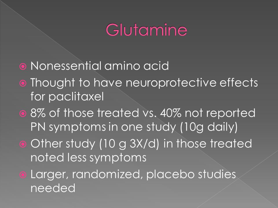  Nonessential amino acid  Thought to have neuroprotective effects for paclitaxel  8% of those treated vs.