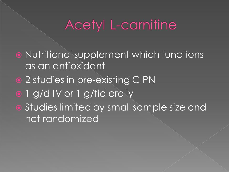  Nutritional supplement which functions as an antioxidant  2 studies in pre-existing CIPN  1 g/d IV or 1 g/tid orally  Studies limited by small sample size and not randomized