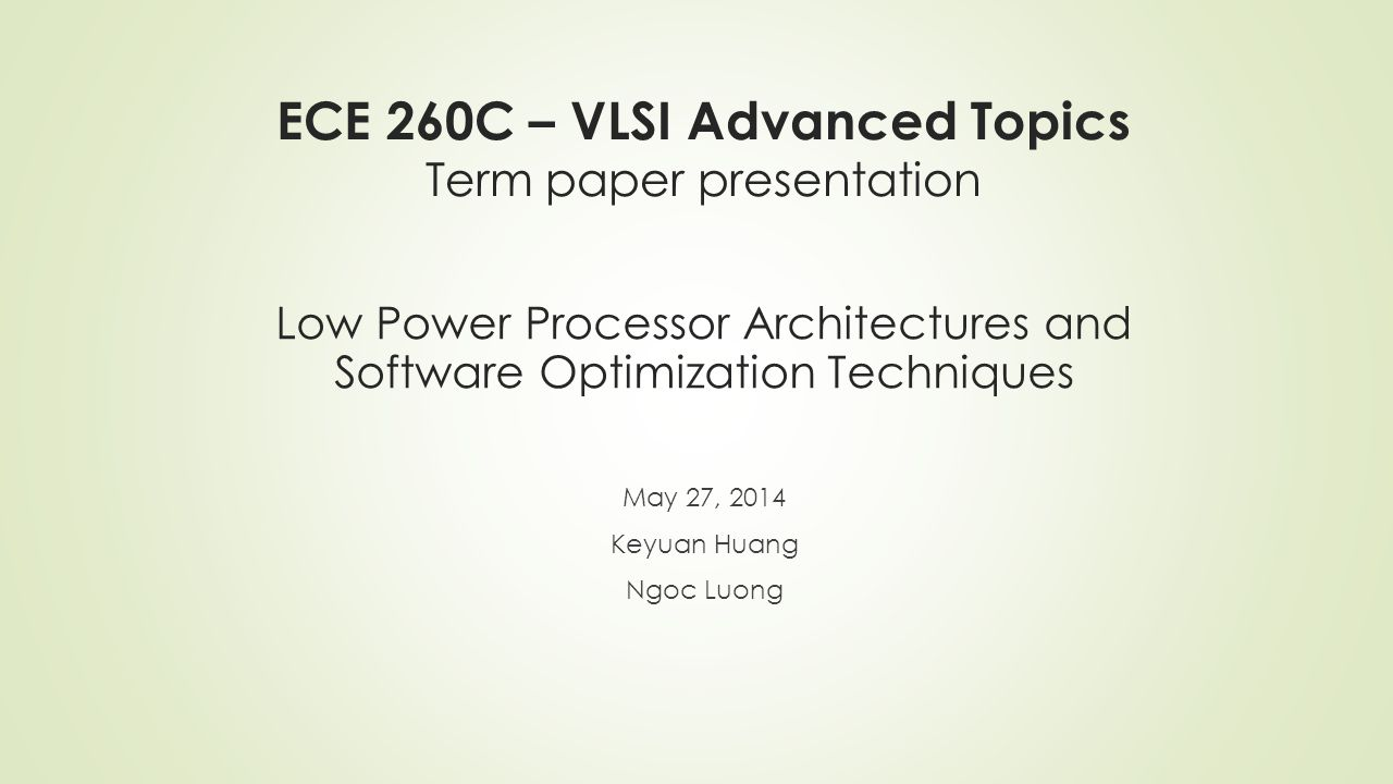 ECE 260C – VLSI Advanced Topics Term paper presentation May 27, 2014 Keyuan Huang Ngoc Luong Low Power Processor Architectures and Software Optimization Techniques