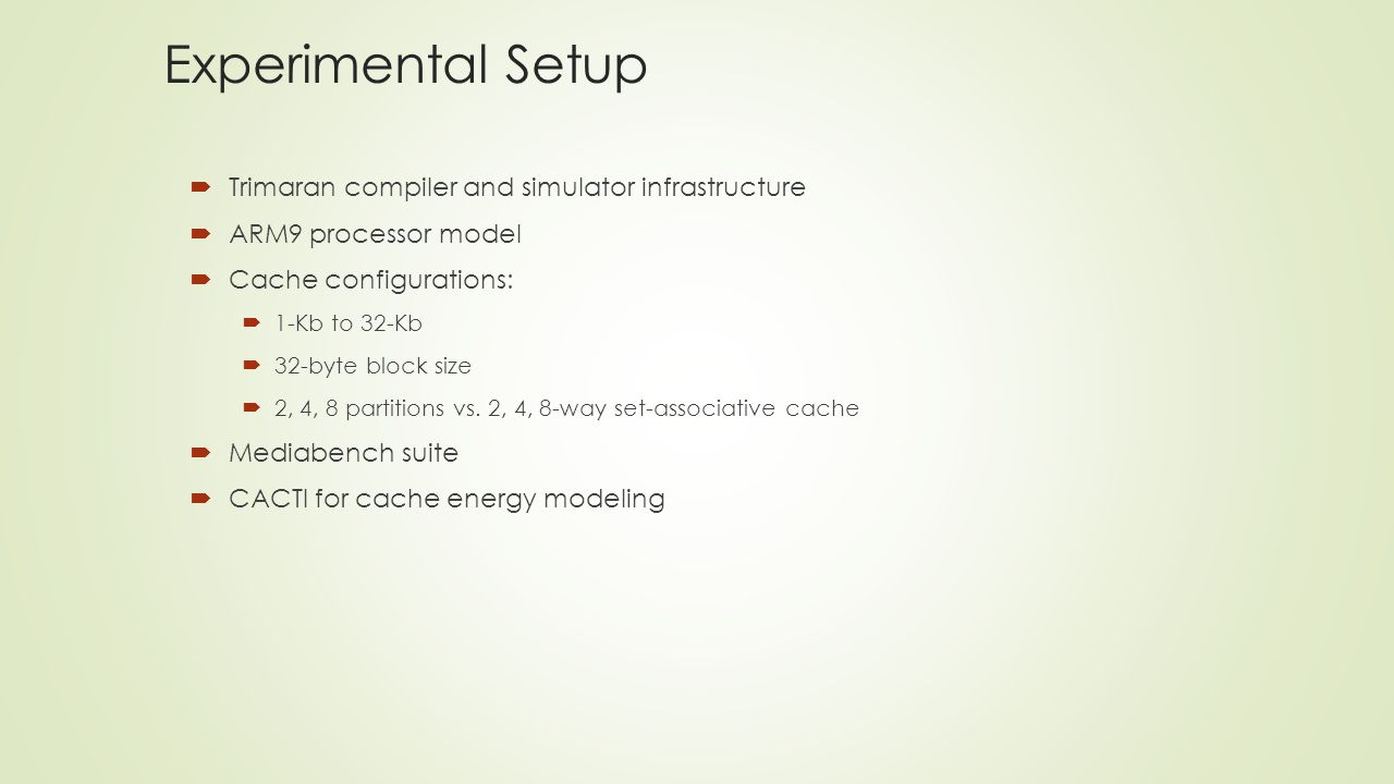 Experimental Setup  Trimaran compiler and simulator infrastructure  ARM9 processor model  Cache configurations:  1-Kb to 32-Kb  32-byte block size  2, 4, 8 partitions vs.