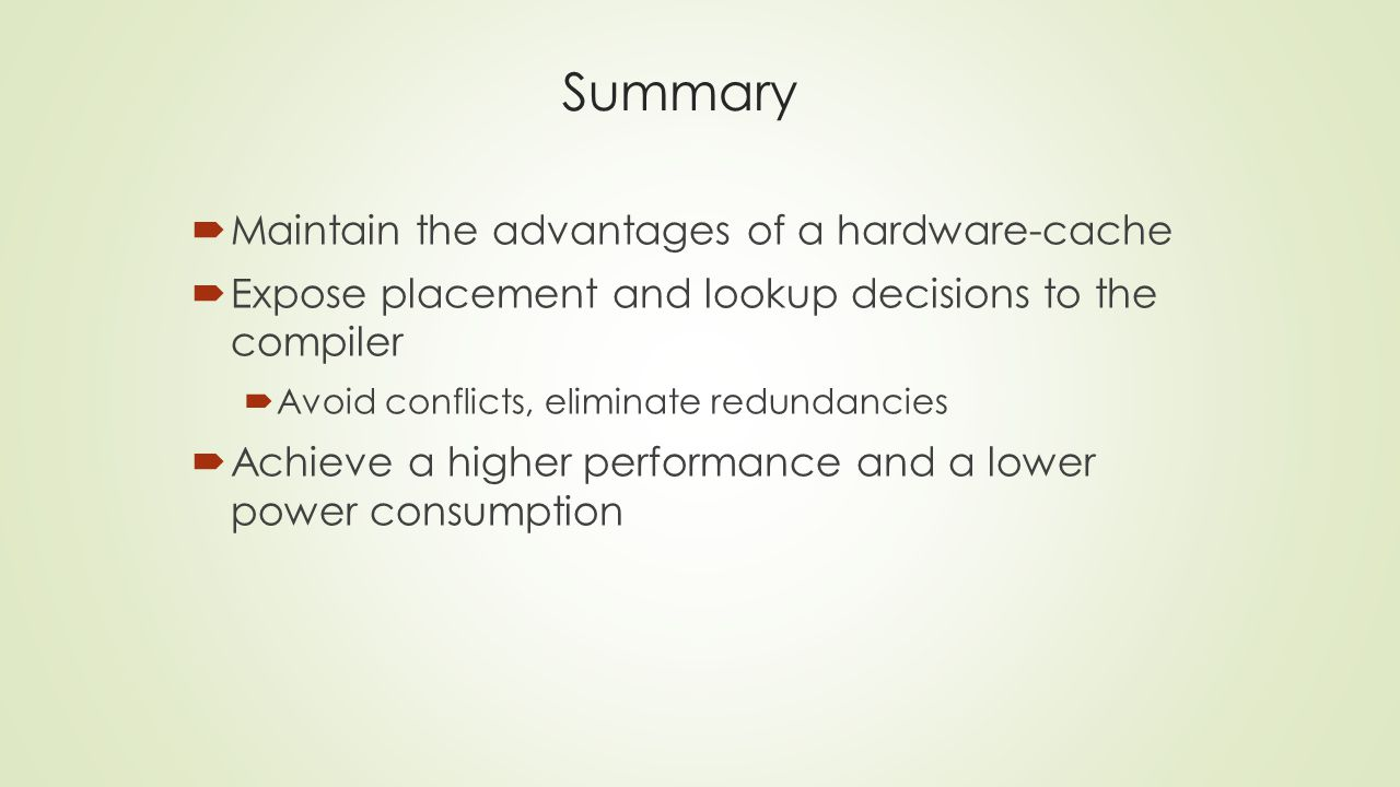 Summary  Maintain the advantages of a hardware-cache  Expose placement and lookup decisions to the compiler  Avoid conflicts, eliminate redundancies  Achieve a higher performance and a lower power consumption