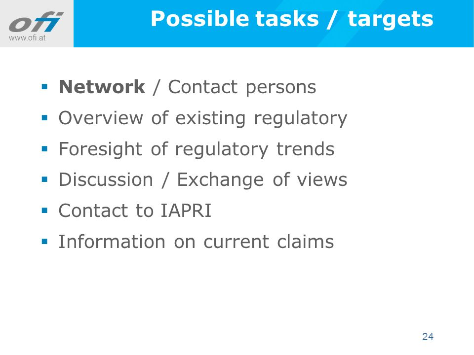 www.ofi.at 24 Possible tasks / targets  Network / Contact persons  Overview of existing regulatory  Foresight of regulatory trends  Discussion / Exchange of views  Contact to IAPRI  Information on current claims