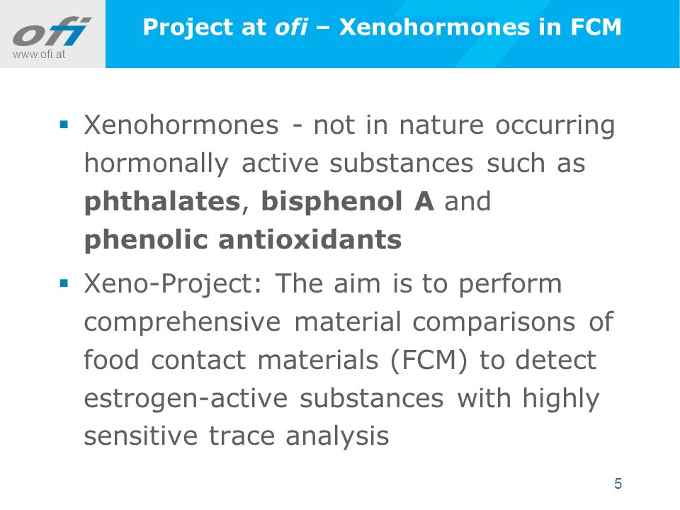 www.ofi.at 5 Project at ofi – Xenohormones in FCM  Xenohormones - not in nature occurring hormonally active substances such as phthalates, bisphenol A and phenolic antioxidants  Xeno-Project: The aim is to perform comprehensive material comparisons of food contact materials (FCM) to detect estrogen-active substances with highly sensitive trace analysis