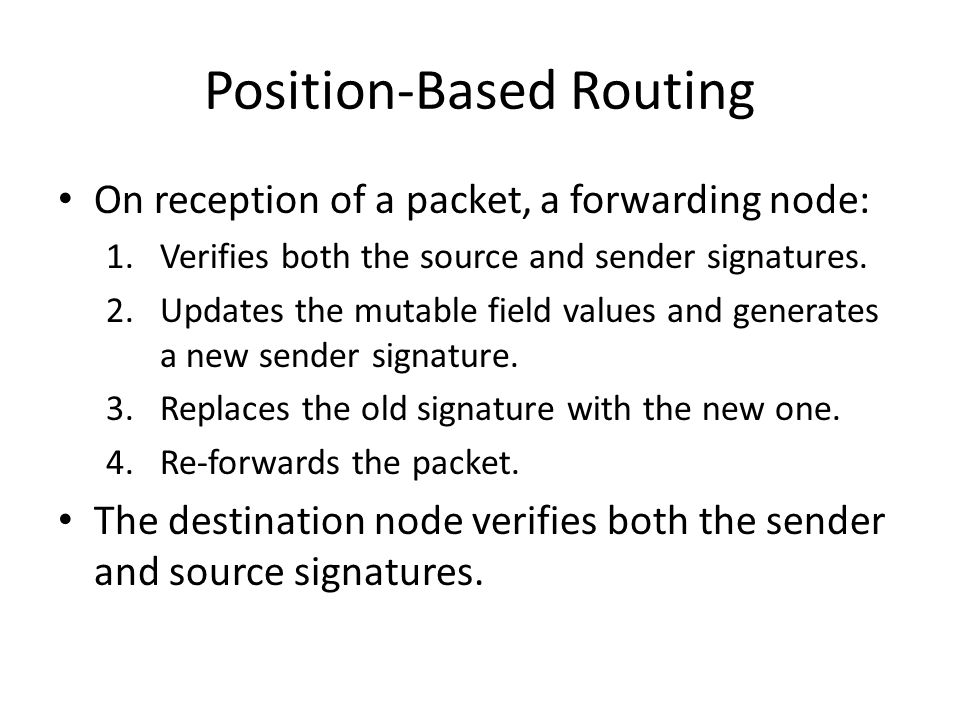 Position-Based Routing On reception of a packet, a forwarding node: 1.Verifies both the source and sender signatures.