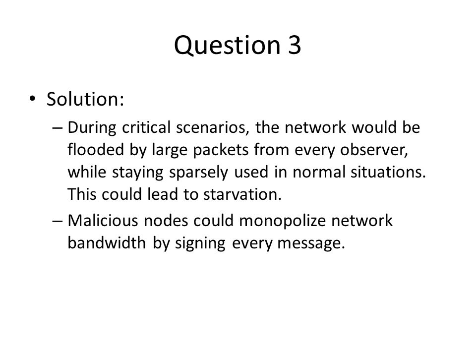 Question 3 Solution: – During critical scenarios, the network would be flooded by large packets from every observer, while staying sparsely used in normal situations.