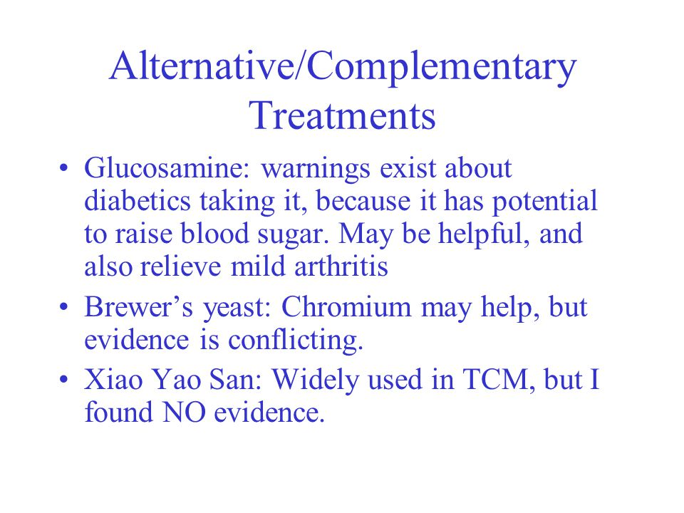 Alternative/Complementary Treatments Glucosamine: warnings exist about diabetics taking it, because it has potential to raise blood sugar.