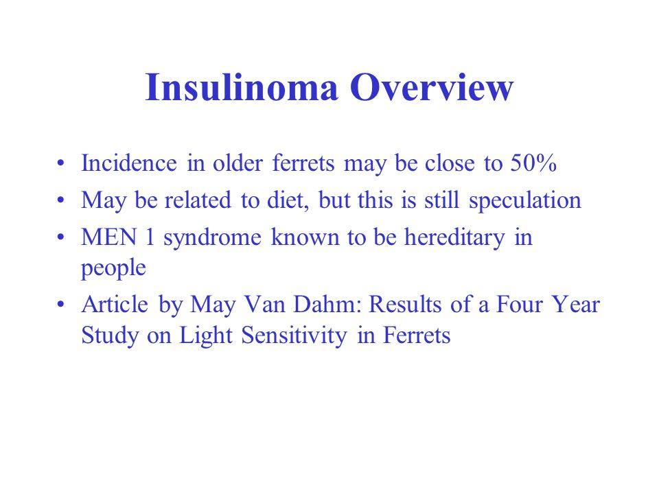 Insulinoma Overview Incidence in older ferrets may be close to 50% May be related to diet, but this is still speculation MEN 1 syndrome known to be hereditary in people Article by May Van Dahm: Results of a Four Year Study on Light Sensitivity in Ferrets