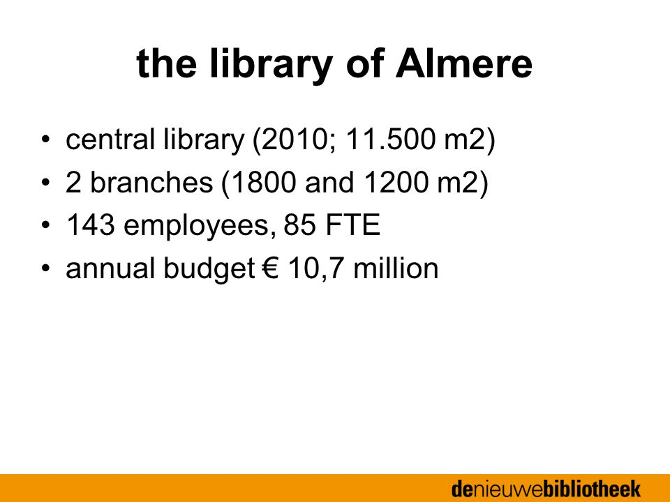the library of Almere central library (2010; 11.500 m2) 2 branches (1800 and 1200 m2) 143 employees, 85 FTE annual budget € 10,7 million