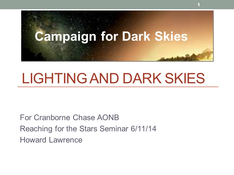 LIGHTING AND DARK SKIES For Cranborne Chase AONB Reaching for the Stars Seminar 6/11/14 Howard Lawrence 1 Campaign for Dark Skies