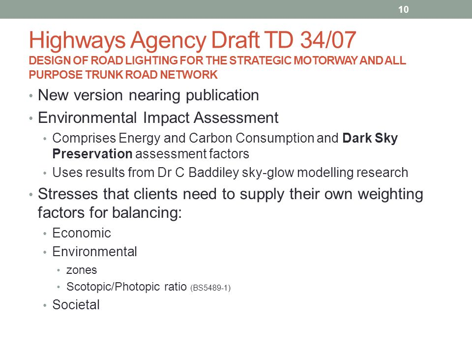 Highways Agency Draft TD 34/07 DESIGN OF ROAD LIGHTING FOR THE STRATEGIC MOTORWAY AND ALL PURPOSE TRUNK ROAD NETWORK New version nearing publication Environmental Impact Assessment Comprises Energy and Carbon Consumption and Dark Sky Preservation assessment factors Uses results from Dr C Baddiley sky-glow modelling research Stresses that clients need to supply their own weighting factors for balancing: Economic Environmental zones Scotopic/Photopic ratio (BS5489-1) Societal 10
