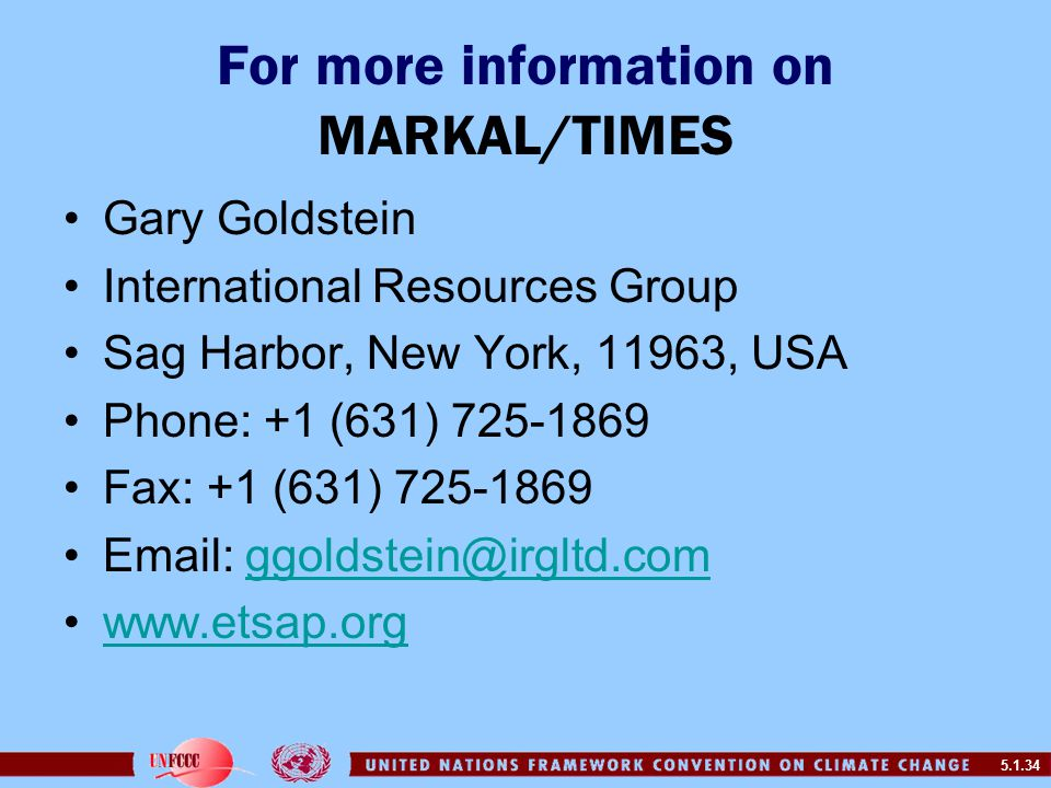5.1.34 For more information on MARKAL/TIMES Gary Goldstein International Resources Group Sag Harbor, New York, 11963, USA Phone: +1 (631) 725-1869 Fax: +1 (631) 725-1869 Email: ggoldstein@irgltd.comggoldstein@irgltd.com www.etsap.org