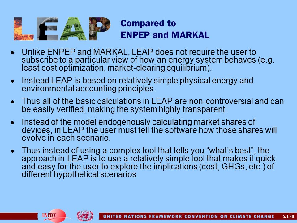 5.1.48 Compared to ENPEP and MARKAL  Unlike ENPEP and MARKAL, LEAP does not require the user to subscribe to a particular view of how an energy system behaves (e.g.