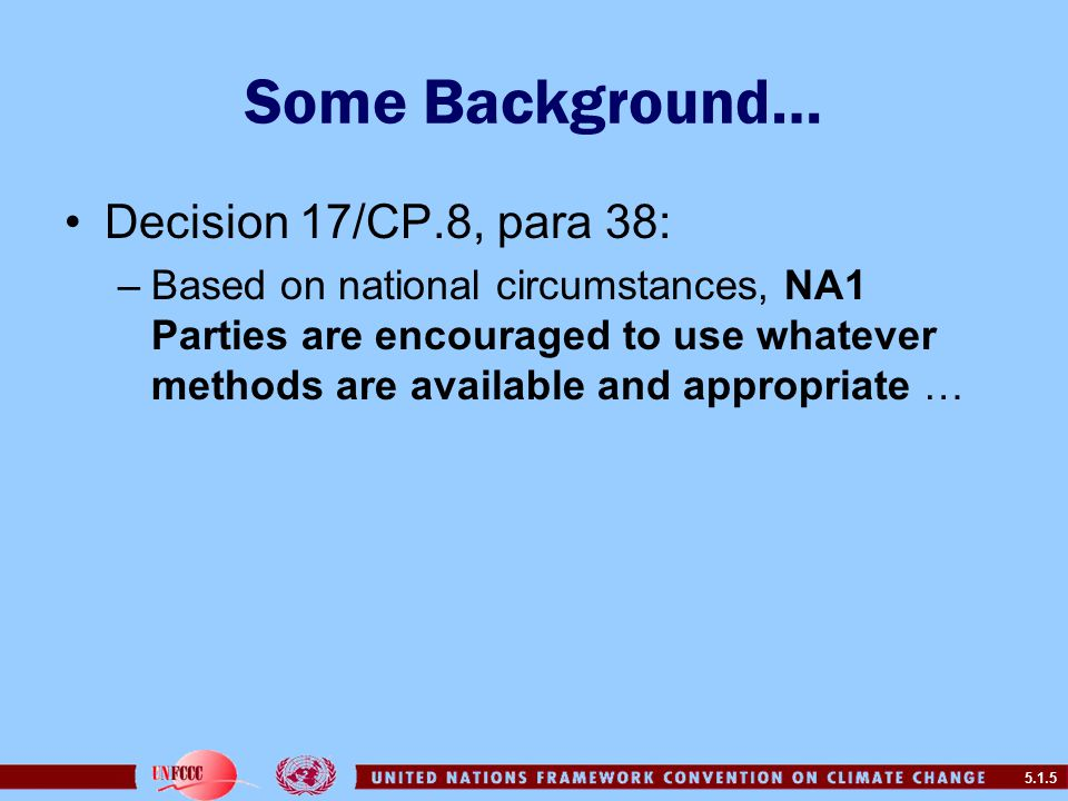 5.1.5 Some Background… Decision 17/CP.8, para 38: –Based on national circumstances, NA1 Parties are encouraged to use whatever methods are available and appropriate …