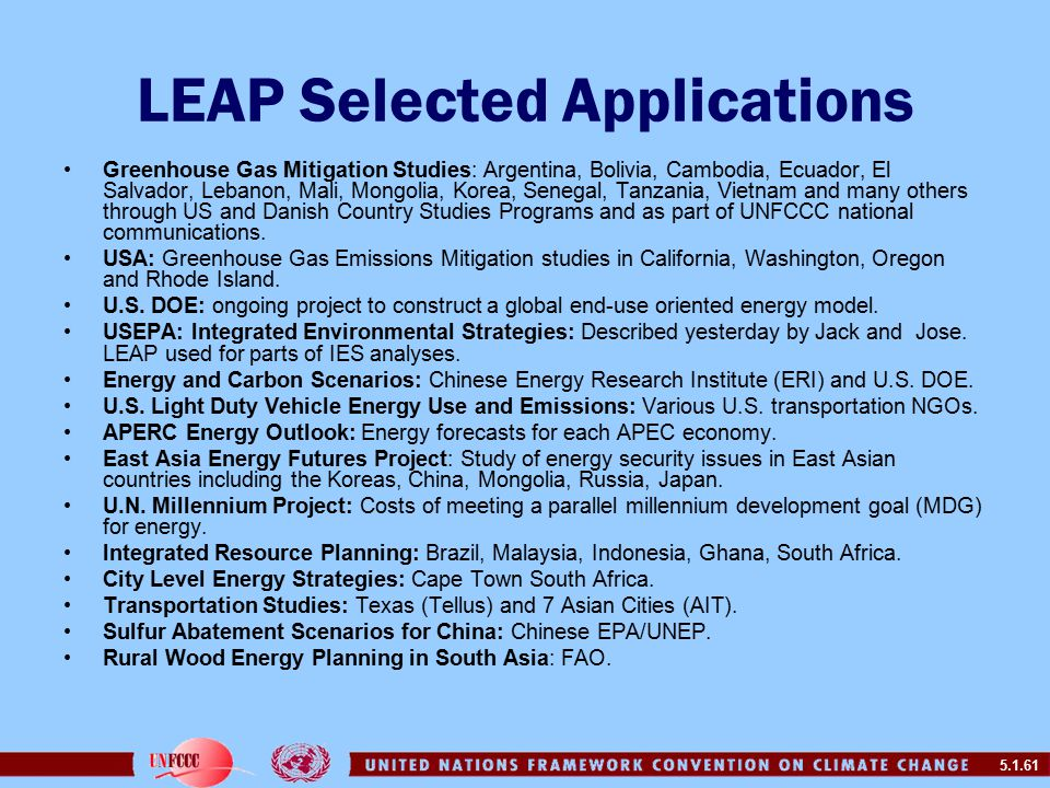 5.1.61 LEAP Selected Applications Greenhouse Gas Mitigation Studies: Argentina, Bolivia, Cambodia, Ecuador, El Salvador, Lebanon, Mali, Mongolia, Korea, Senegal, Tanzania, Vietnam and many others through US and Danish Country Studies Programs and as part of UNFCCC national communications.