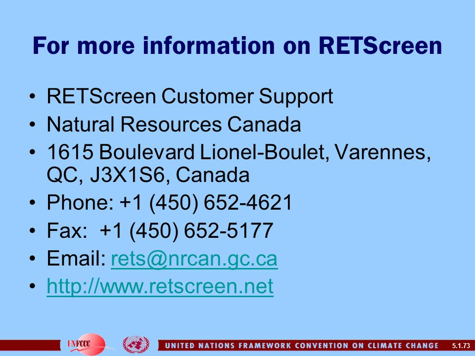 5.1.73 For more information on RETScreen RETScreen Customer Support Natural Resources Canada 1615 Boulevard Lionel-Boulet, Varennes, QC, J3X1S6, Canada Phone: +1 (450) 652-4621 Fax: +1 (450) 652-5177 Email: rets@nrcan.gc.carets@nrcan.gc.ca http://www.retscreen.net