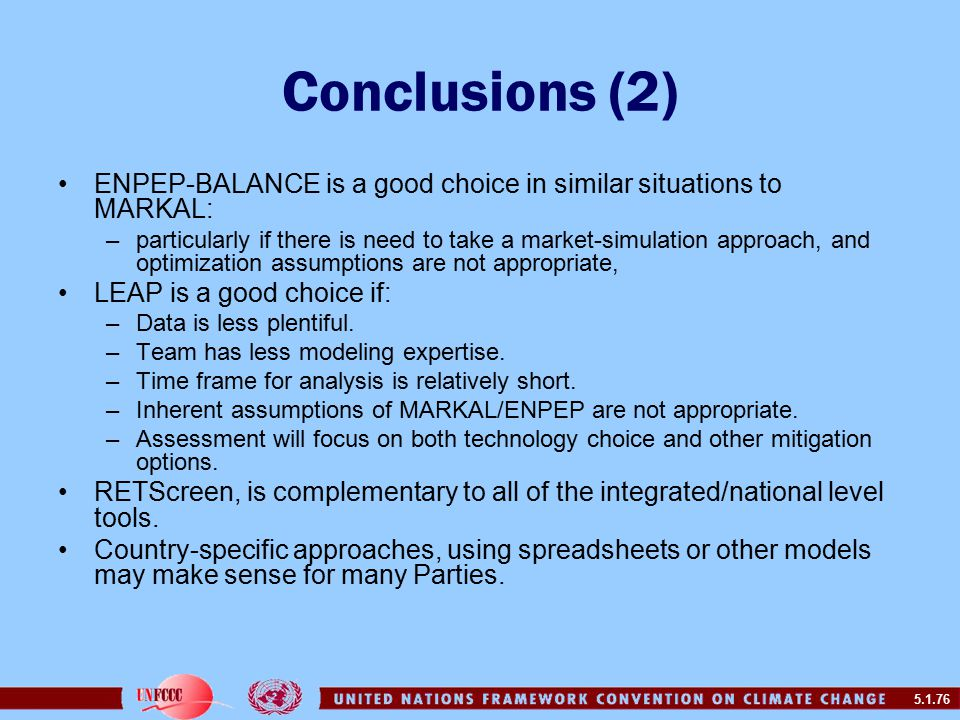 5.1.76 Conclusions (2) ENPEP-BALANCE is a good choice in similar situations to MARKAL: –particularly if there is need to take a market-simulation approach, and optimization assumptions are not appropriate, LEAP is a good choice if: –Data is less plentiful.