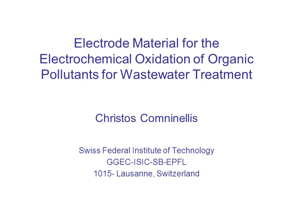 Electrode Material for the Electrochemical Oxidation of Organic Pollutants for Wastewater Treatment Christos Comninellis Swiss Federal Institute of Technology GGEC-ISIC-SB-EPFL 1015- Lausanne, Switzerland