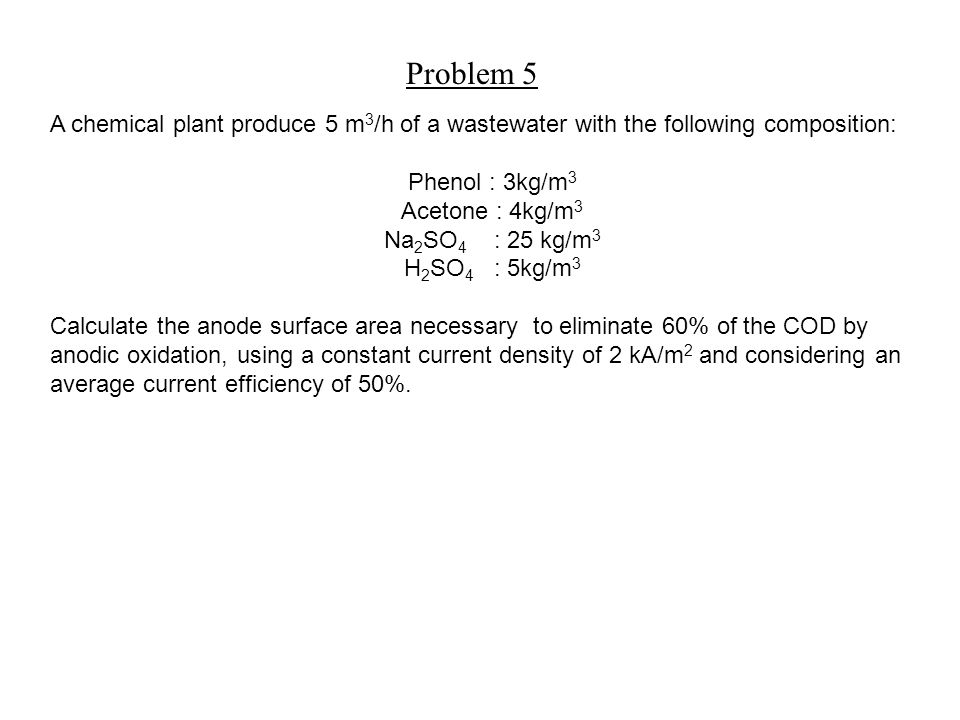 A chemical plant produce 5 m 3 /h of a wastewater with the following composition: Phenol : 3kg/m 3 Acetone : 4kg/m 3 Na 2 SO 4 : 25 kg/m 3 H 2 SO 4 : 5kg/m 3 Calculate the anode surface area necessary to eliminate 60% of the COD by anodic oxidation, using a constant current density of 2 kA/m 2 and considering an average current efficiency of 50%.