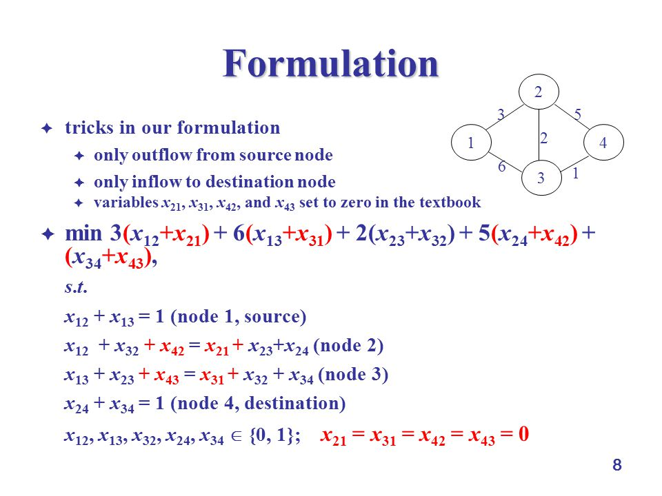8 Formulation  tricks in our formulation  only outflow from source node  only inflow to destination node  variables x 21, x 31, x 42, and x 43 set to zero in the textbook  min 3(x 12 +x 21 ) + 6(x 13 +x 31 ) + 2(x 23 +x 32 ) + 5(x 24 +x 42 ) + (x 34 +x 43 ), s.t.s.t.