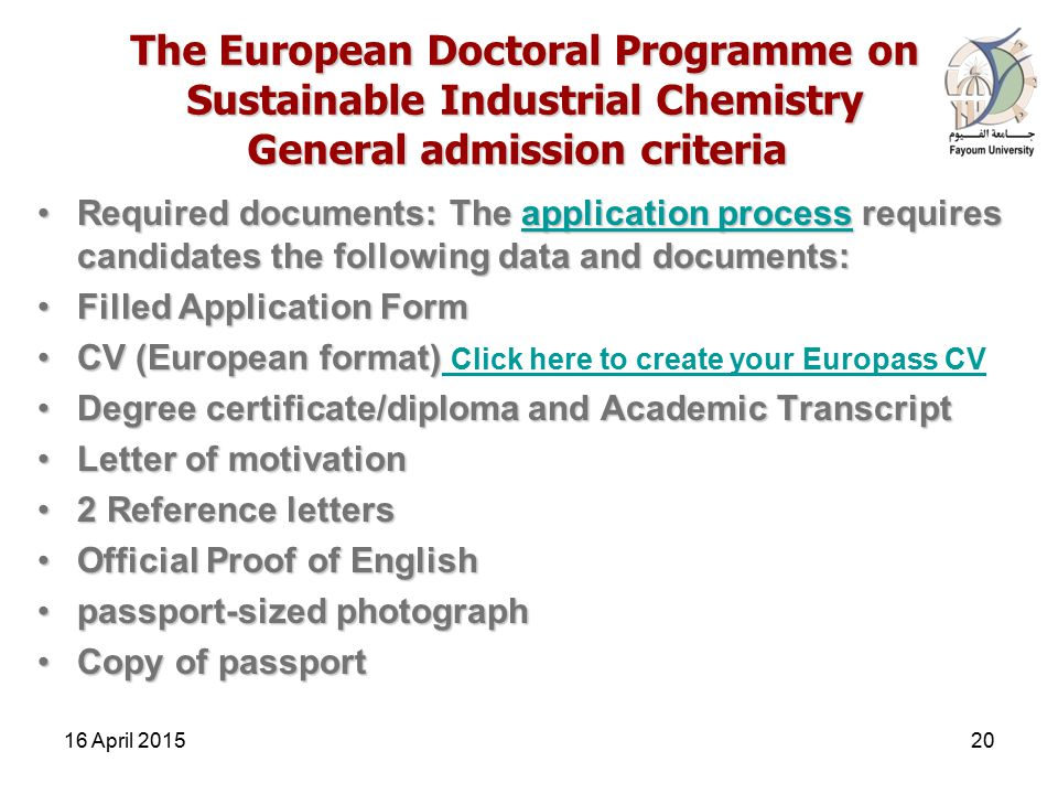 The European Doctoral Programme on Sustainable Industrial Chemistry General admission criteria Required documents: The application process requires candidates the following data and documents:Required documents: The application process requires candidates the following data and documents:application processapplication process Filled Application FormFilled Application Form CV (European format)CV (European format) Click here to create your Europass CV Click here to create your Europass CV Degree certificate/diploma and Academic TranscriptDegree certificate/diploma and Academic Transcript Letter of motivationLetter of motivation 2 Reference letters2 Reference letters Official Proof of EnglishOfficial Proof of English passport-sized photographpassport-sized photograph Copy of passportCopy of passport 16 April 201520