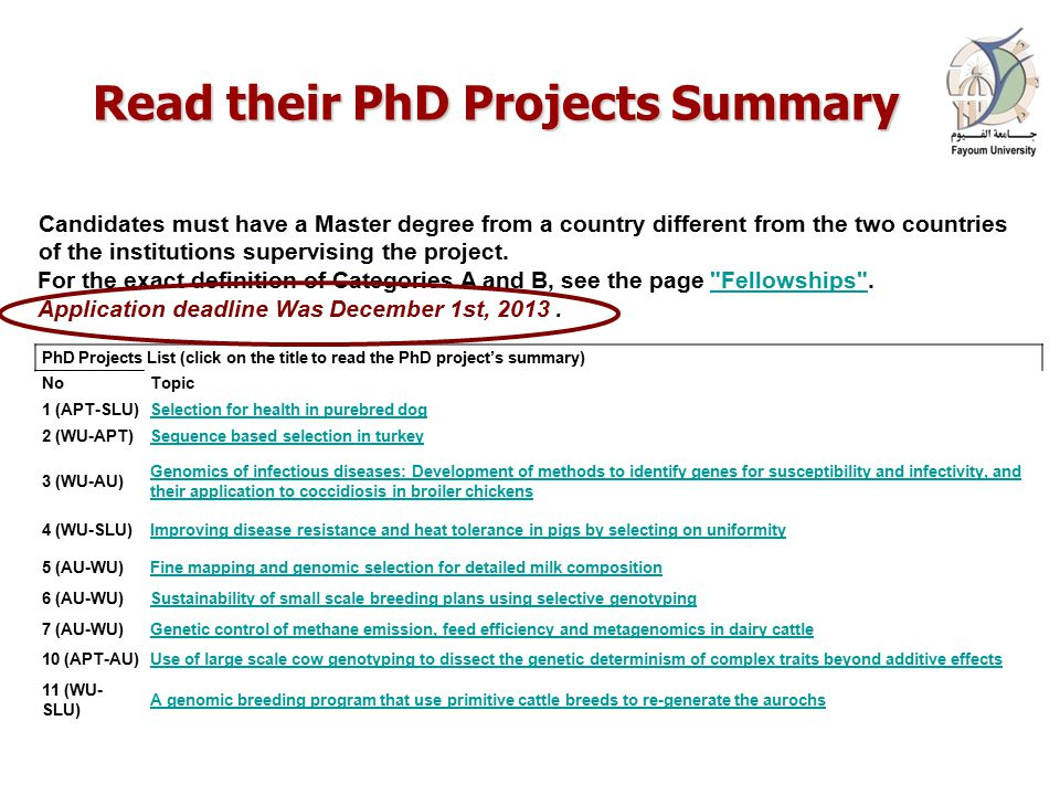 Read their PhD Projects Summary PhD Projects List (click on the title to read the PhD project's summary) NoTopic 1 (APT-SLU)Selection for health in purebred dog 2 (WU-APT)Sequence based selection in turkey 3 (WU-AU) Genomics of infectious diseases: Development of methods to identify genes for susceptibility and infectivity, and their application to coccidiosis in broiler chickens 4 (WU-SLU)Improving disease resistance and heat tolerance in pigs by selecting on uniformity 5 (AU-WU)Fine mapping and genomic selection for detailed milk composition 6 (AU-WU)Sustainability of small scale breeding plans using selective genotyping 7 (AU-WU)Genetic control of methane emission, feed efficiency and metagenomics in dairy cattle 10 (APT-AU)Use of large scale cow genotyping to dissect the genetic determinism of complex traits beyond additive effects 11 (WU- SLU) A genomic breeding program that use primitive cattle breeds to re-generate the aurochs Candidates must have a Master degree from a country different from the two countries of the institutions supervising the project.