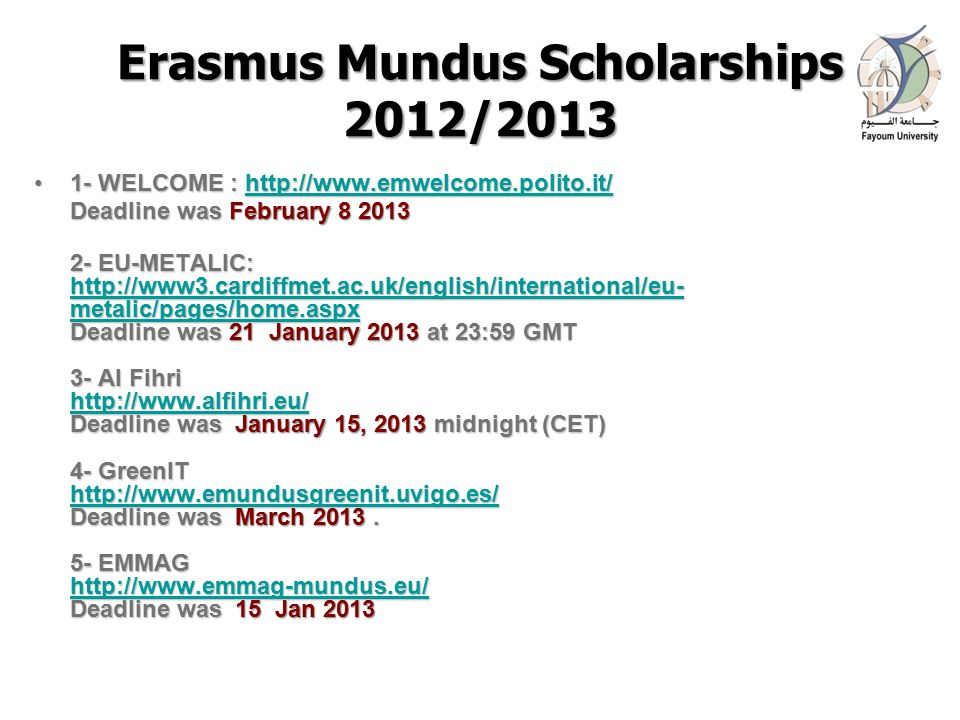 Erasmus Mundus Scholarships 2012/2013 1- WELCOME : http://www.emwelcome.polito.it/1- WELCOME : http://www.emwelcome.polito.it/http://www.emwelcome.polito.it/ Deadline was February 8 2013 2- EU-METALIC: http://www3.cardiffmet.ac.uk/english/international/eu- metalic/pages/home.aspx Deadline was 21 January 2013 at 23:59 GMT 3- Al Fihri http://www.alfihri.eu/ Deadline was January 15, 2013 midnight (CET) 4- GreenIT http://www.emundusgreenit.uvigo.es/ Deadline was March 2013.