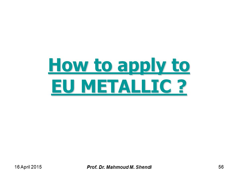 16 April 2015 Prof. Dr. Mahmoud M. Shendi 56 How to apply to EU METALLIC .