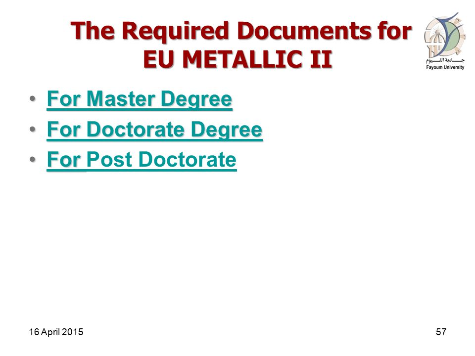 The Required Documents for EU METALLIC II The Required Documents for EU METALLIC II For Master DegreeFor Master DegreeFor Master DegreeFor Master Degree For Doctorate DegreeFor Doctorate DegreeFor Doctorate DegreeFor Doctorate Degree ForFor Post DoctorateFor Post Doctorate 16 April 201557