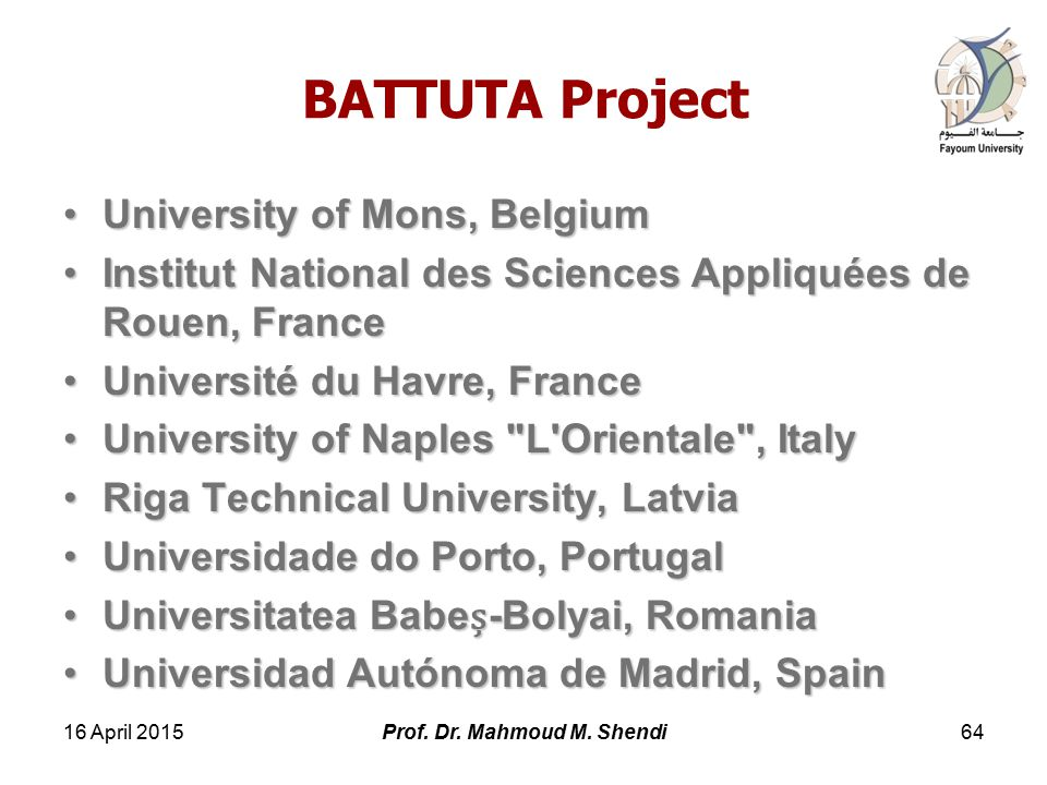BATTUTA Project University of Mons, BelgiumUniversity of Mons, Belgium Institut National des Sciences Appliquées de Rouen, FranceInstitut National des Sciences Appliquées de Rouen, France Université du Havre, FranceUniversité du Havre, France University of Naples L Orientale , ItalyUniversity of Naples L Orientale , Italy Riga Technical University, LatviaRiga Technical University, Latvia Universidade do Porto, PortugalUniversidade do Porto, Portugal Universitatea Babe-Bolyai, RomaniaUniversitatea Babe-Bolyai, Romania Universidad Autónoma de Madrid, SpainUniversidad Autónoma de Madrid, Spain 16 April 201564Prof.