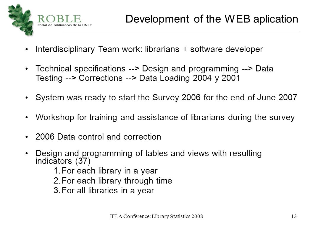 IFLA Conference: Library Statistics 200813 Development of the WEB aplication Interdisciplinary Team work: librarians + software developer Technical specifications --> Design and programming --> Data Testing --> Corrections --> Data Loading 2004 y 2001 System was ready to start the Survey 2006 for the end of June 2007 Workshop for training and assistance of librarians during the survey 2006 Data control and correction Design and programming of tables and views with resulting indicators (37)‏ 1.For each library in a year 2.For each library through time 3.For all libraries in a year